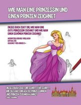 Wie Man Eine Prinzessin Und Einen Prinzen Zeichnet (Dieses Buch Zeigt Dir, Wie Man Eine Gute Prinzessin Zeichnet und Wie Man Einen Schoenen Prinzen Zeichnet)