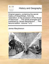 Original Papers; Containing the Secret History of Great Britain, from the Restoration, to the Accession of the House of Hannover. ... the Whole Arranged and Published by James MacPherson, ... the Second Edition. Volume 1 of 2