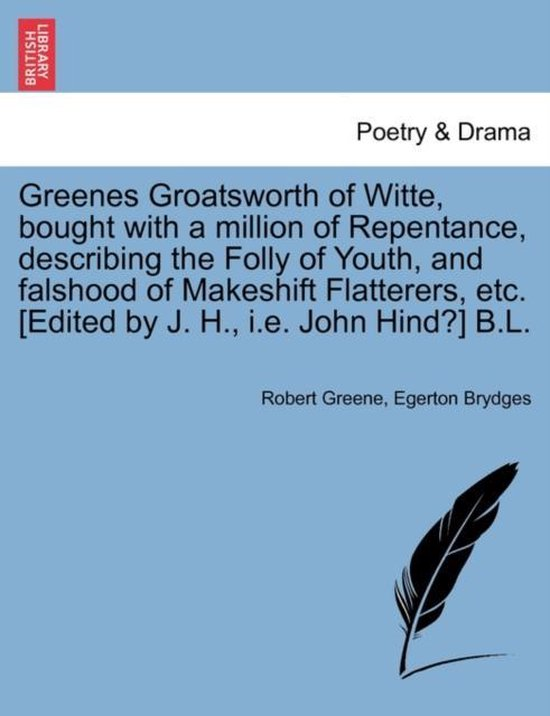 Afbeelding van Greenes Groatsworth of Witte, Bought with a Million of Repentance, Describing the Folly of Youth, and Falshood of Makeshift Flatterers, Etc. [Edited by J. H., i.e. John Hind?] B.L.