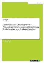 Geschichte Und Grundlagen Der Phraseologie. Eine Kontrastive Betrachtung Des Deutschen Und Des Franzosischen