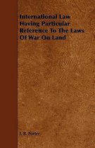 International Law Having Particular Reference To The Laws Of War On Land