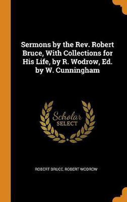 Boek cover Sermons by the Rev. Robert Bruce, with Collections for His Life, by R. Wodrow, Ed. by W. Cunningham van Robert Bruce (Hardcover)