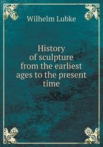 History of Sculpture from the Earliest Ages to the Present Time