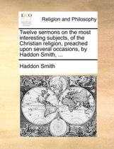 Twelve Sermons on the Most Interesting Subjects, of the Christian Religion, Preached Upon Several Occasions, by Haddon Smith,