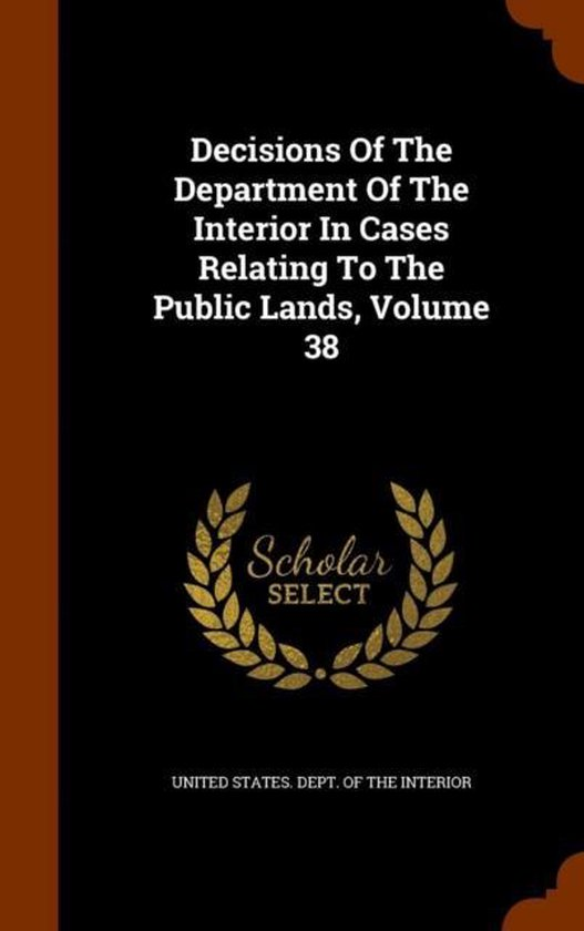 Decisions of the Department of the Interior in Cases Relating to the Public Lands, Volume 38