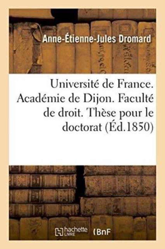 Universite de France. Academie de Dijon. Faculte de Droit. These Pour Le Doctorat Le 26 Janvier 1850