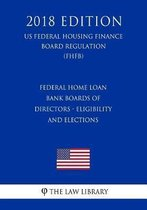 Federal Home Loan Bank Boards of Directors - Eligibility and Elections (Us Federal Housing Finance Board Regulation) (Fhfb) (2018 Edition)