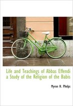 Life and Teachings of Abbas Effendi a Study of the Religion of the Babis