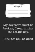 My Keyboard Must Be Broken, I Keep Hitting the Escape Key, But I Am Still at Work