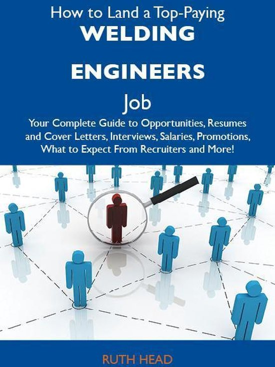 How to Land a Top-Paying Welding engineers Job: Your Complete Guide to Opportunities, Resumes and Cover Letters, Interviews, Salaries, Promotions, What to Expect From Recruiters and More