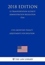Civil Monetary Penalty Adjustments for Inflation (Us Transportation Security Administration Regulation) (Tsa) (2018 Edition)