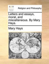 Letters and Essays, Moral, and Miscellaneous. by Mary Hays.