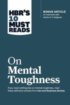 HBR's 10 Must Reads on Mental Toughness (with bonus interview ''Post-Traumatic Growth and Building Resilience'' with Martin Seligman) (HBR's 10 Must Reads)
