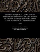 Intellectual Development of Children, from First Expression of Consciousness to Age Eight. a Manual for Educators. Included in the Book Are Drawings (Charts) and a Collection of Songs for Children