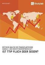 Ist Ttip Fluch Oder Segen? Kritische Analyse Der Transatlantischen Handels- Und Investitionspartnerschaft