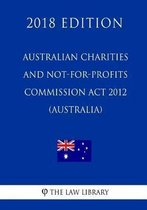 Australian Charities and Not-For-Profits Commission ACT 2012 (Australia) (2018 Edition)