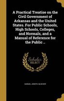 A Practical Treatise on the Civil Government of Arkansas and the United States. for Public Schools, High Schools, Colleges, and Normals, and a Manual of Reference for the Public ..