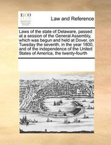 Laws of the State of Delaware, Passed at a Session of the General Assembly, Which Was Begun and Held at Dover, on Tuesday the Seventh, in the Year 1800, and of the Independence of the United States of America, the Twenty-Fourth