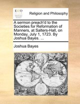 A Sermon Preach'd to the Societies for Reformation of Manners, at Salters-Hall, on Monday, July 1, 1723. by Joshua Bayes. ...