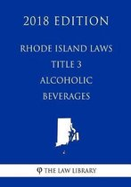 Rhode Island Laws - Title 3 - Alcoholic Beverages (2018 Edition)