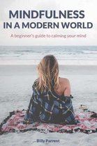 Mindfulness in a Modern World: A Beginner's Guide to Calming Your Mind