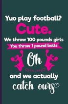 Yuo Play Football? Cute. We throw 100 pounds girls You throw 1 pound balls oh and we actually catch ours