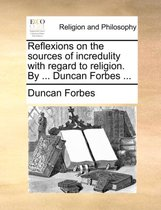 Reflexions on the Sources of Incredulity with Regard to Religion. by ... Duncan Forbes ...