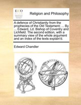 A Defence of Christianity from the Prophecies of the Old Testament; ... by ... Edward, LD. Bishop of Coventry and Lichfield. the Second Edition, with a Summary View of the Whole Argument and an Index of the Texts Explain'd.