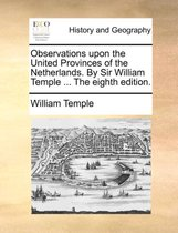 Observations Upon the United Provinces of the Netherlands. by Sir William Temple ... the Eighth Edition.