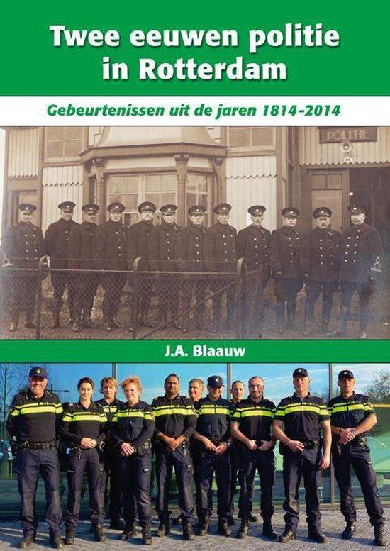 Twee eeuwen politie in Rotterdam. Gebeurtenissen uit de jaren 1814-2014 - J.A. Blaauw | Fthsonline.com