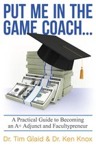 Put Me in the Game Coach: A Practical Guide to Becoming an A+ Adjunct and Facultypreneur