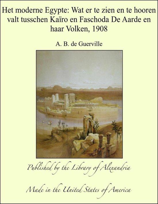 Het moderne Egypte: Wat er te zien en te hooren valt tusschen Kaïro en Faschoda De Aarde en haar Volken, 1908 - A. B. de (Amedee Baillot de Guerville |