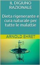 Il digiuno razionale - dieta rigenerante e cura naturale per tutte le malattie