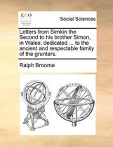 Letters from Simkin the Second to His Brother Simon, in Wales; Dedicated ... to the Ancient and Respectable Family of the Grunters.