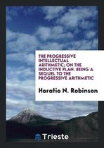 The Progressive Intellectual Arithmetic; On the Inductive Plan. Being a Sequel to the Progressive Arithmetic