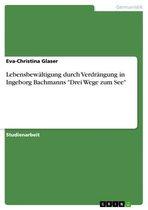 Lebensbewältigung durch Verdrängung in Ingeborg Bachmanns 'Drei Wege zum See'