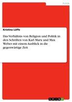 Das Verhältnis von Religion und Politik in den Schriften von Karl Marx und Max Weber mit einem Ausblick in die gegenwärtige Zeit
