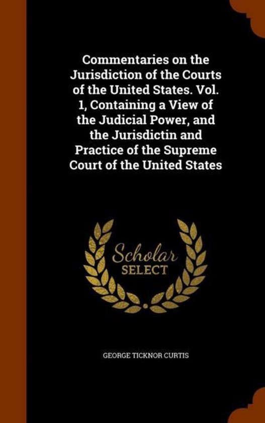 Commentaries on the Jurisdiction of the Courts of the United States. Vol. 1, Containing a View of the Judicial Power, and the Jurisdictin and Practice of the Supreme Court of the United States