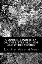 A Modern Cinderella; Or, the Little Old Shoe and Other Stories