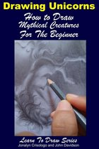 Drawing Unicorns: How to Draw Mythical Creatures for the Beginner