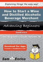 How to Start a Wine and Distilled Alcoholic Beverage Merchant Wholesaler Business