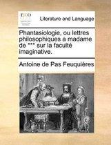 Phantasiologie, Ou Lettres Philosophiques a Madame de *** Sur La Faculte Imaginative.