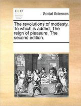 The Revolutions of Modesty. to Which Is Added, the Reign of Pleasure. the Second Edition.