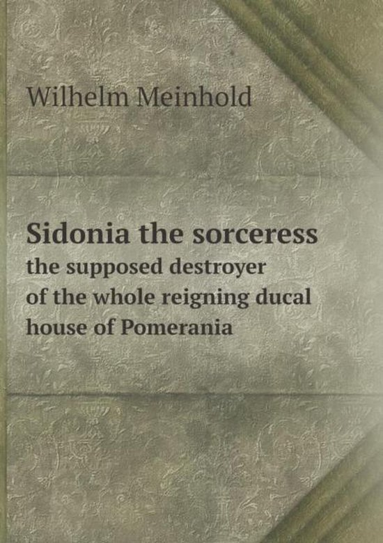 Sidonia the Sorceress the Supposed Destroyer of the Whole Reigning Ducal House of Pomerania