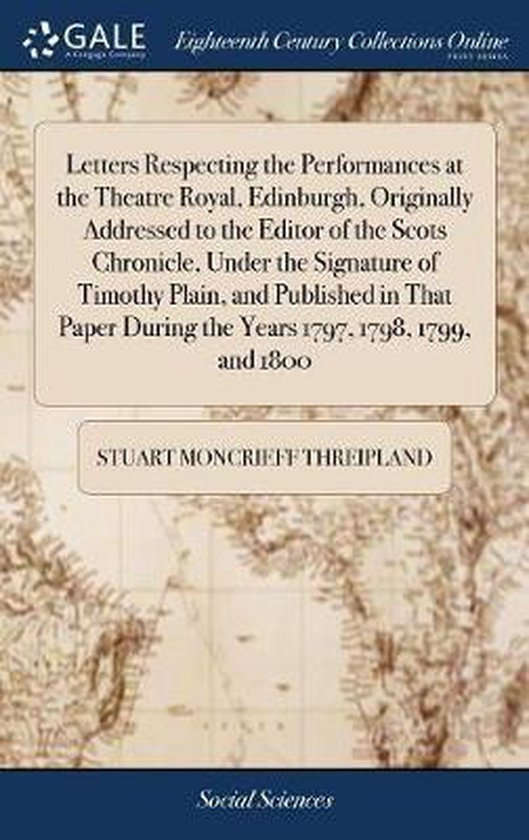 Letters Respecting the Performances at the Theatre Royal, Edinburgh, Originally Addressed to the Editor of the Scots Chronicle, Under the Signature of Timothy Plain, and Published in That Paper During the Years 1797, 1798, 1799, and 1800