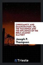 Christianity and Emancipation, Or, the Teachings and the Influence of the Bible Against Slavery
