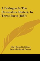 a Dialogue in the Devonshire Dialect, in Three Parts (1837)