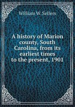 A History of Marion County, South Carolina, from Its Earliest Times to the Present, 1901