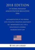 Implementation of the Federal Civil Penalties Inflation Adjustment ACT Improvements ACT for a Violation of a Federal Railroad Safety Law (Us Federal Railroad Administration Regulation) (Fra) (2018 Edition)