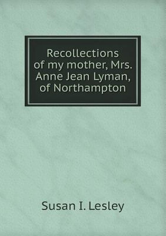 Recollections of My Mother, Mrs. Anne Jean Lyman, of Northampton